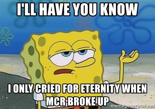 I'll have you know Spongebob - I'll have you know i only cried for eternity when mcr broke up