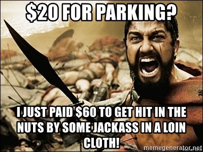 This Is Sparta Meme - $20 for parking? I just paid $60 to get hit in the nuts by some jackass in a loin cloth!