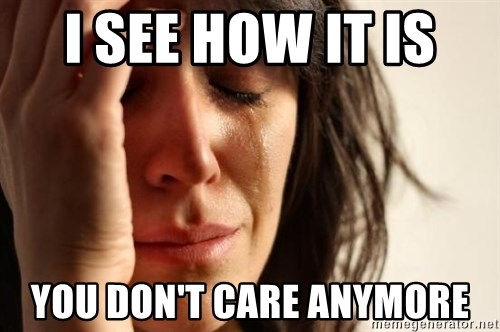 First World Problems - I SEE HOW IT IS  YOU DON'T CARE ANYMORE