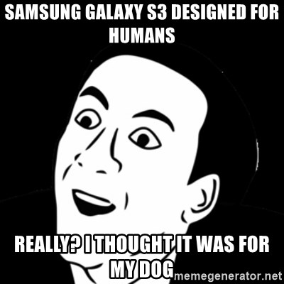 you don't say meme - samsung galaxy s3 designed for humans really? I thought it was for my dog