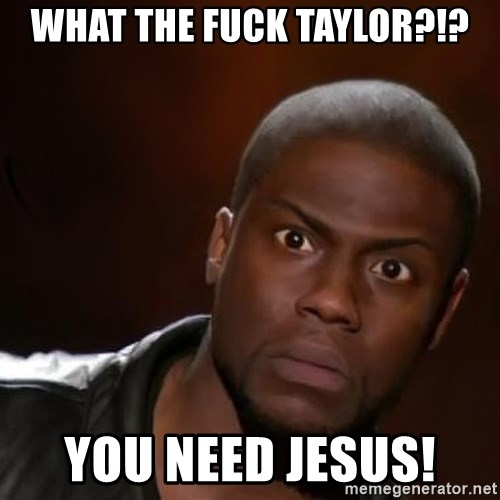 kevin hart nigga - WHAT THE FUCK TAYLOR?!? YOU NEED JESUS!