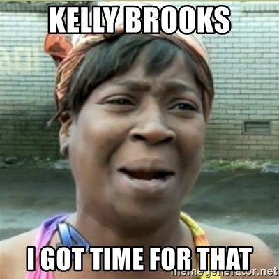 Ain't Nobody got time fo that - Kelly Brooks I got time for that