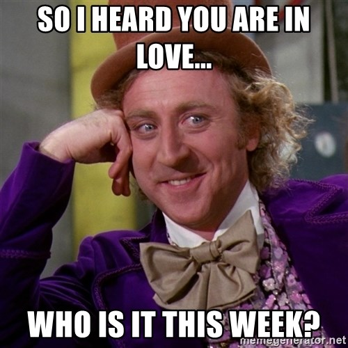 Willy Wonka - So i heard you are in love... who is it this week?