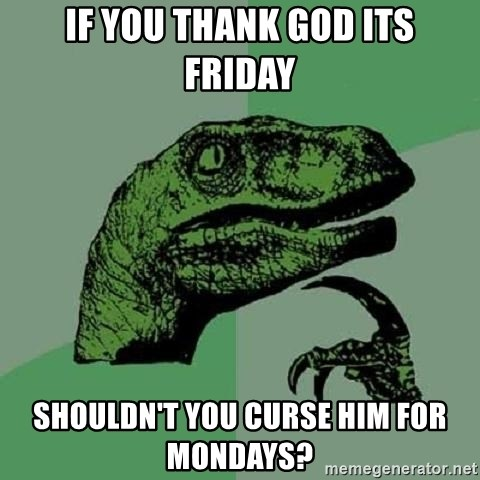 Philosoraptor - If you thank God its Friday Shouldn't you curse him for Mondays?