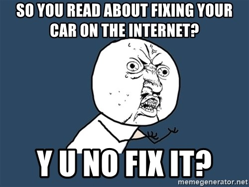Y U No - So you read about fixing your car on the internet? Y U NO FIX IT?