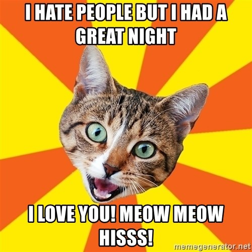 Bad Advice Cat - I hate people but I had a great night  I love you! Meow meow hisss!
