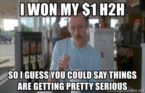 so i guess you could say things are getting pretty serious - I won my $1 h2h so I guess you could say things are getting pretty serious