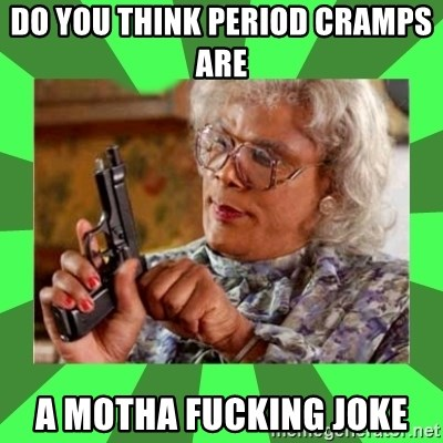 Madea - Do you think period cramps are  a Motha fucking joke