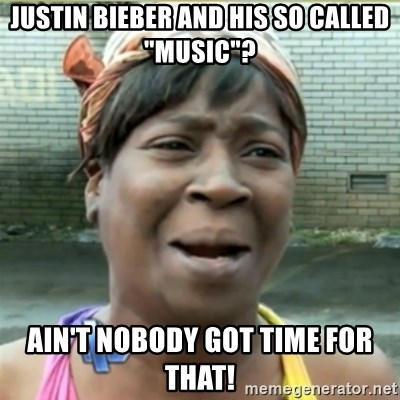 "Ain't Nobody got time fo that - Justin Bieber and his so called ""music""? Ain't nobody got time for that!"