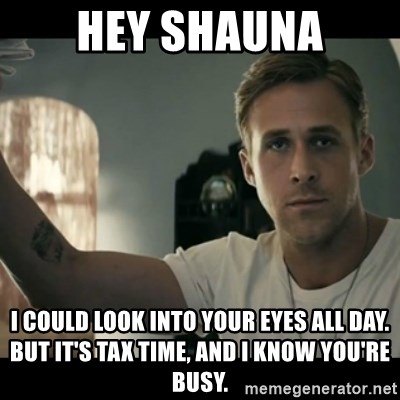 ryan gosling hey girl - Hey Shauna I could look into your eyes all day. But it's tax time, and I know you're busy.