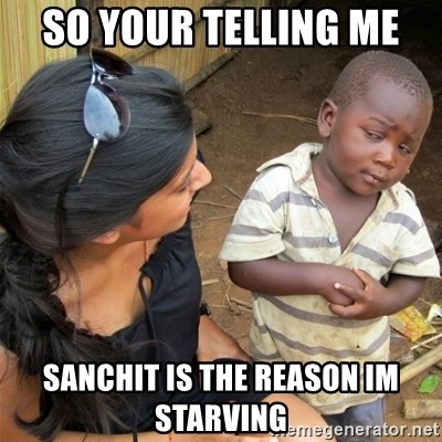 So You're Telling me - SO YOUR TELLING ME  SANCHIT IS THE REASON IM STARVING