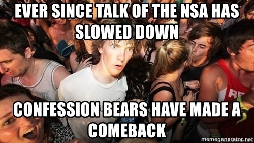 Sudden Realization Ralph - Ever since talk of the NSA has slowed down Confession bears have made a comeback