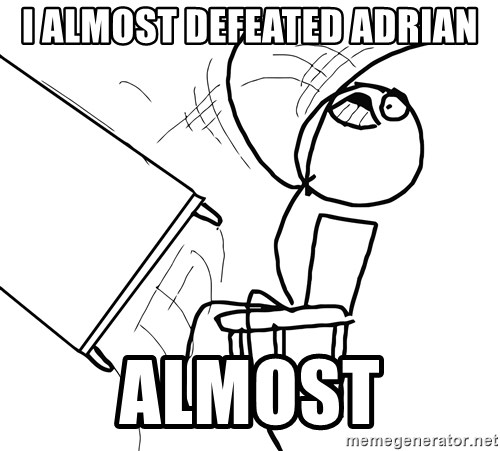 Desk Flip Rage Guy - I ALMOST DEFEATED ADRIAN ALMOST