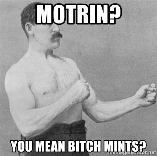 Overly Manly Man, man - Motrin? You mean bitch mints?