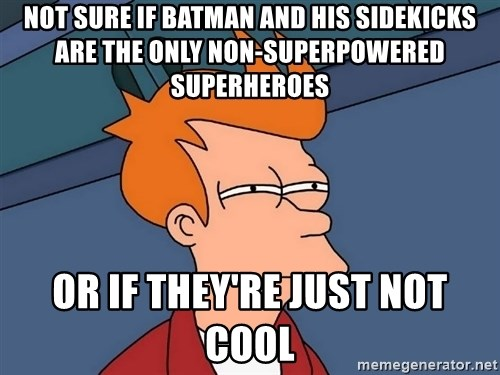 Futurama Fry - not sure if batman and his sidekicks are the only non-superpowered superheroes or if they're just not cool