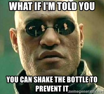 What if I told you / Matrix Morpheus - what if i'm told you you can shake the bottle to prevent it