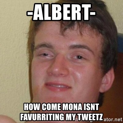 really high guy - -Albert- how come mona isnt favurriting my tweetz