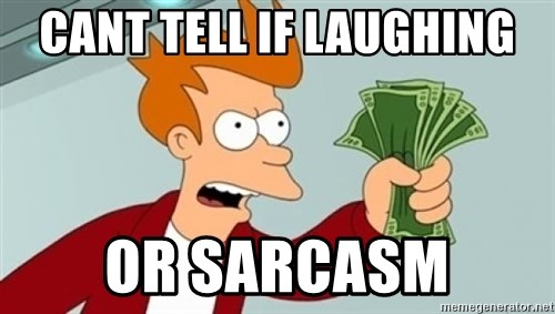Shut up and take my money Fry blank - CANT TELL IF LAUGHING OR SARCASM