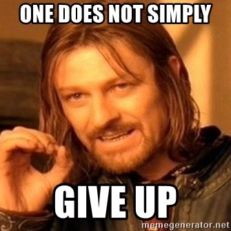 One Does Not Simply - One does not simply  give up
