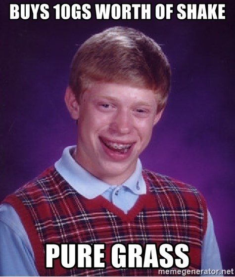 Bad Luck Brian - Buys 10gs worth of shake pure grass