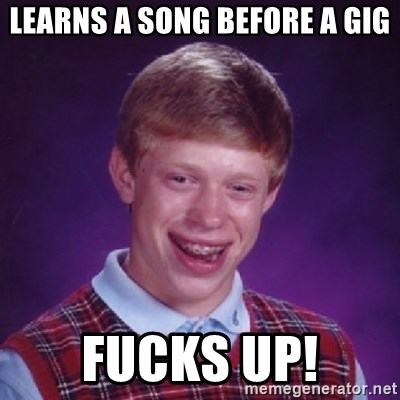Bad Luck Brian - Learns a sOng before a gig Fucks up!