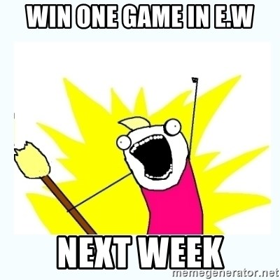 All the things - Win one game in E.W Next week