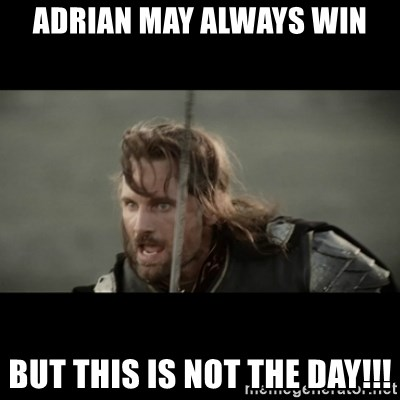 But it is not this Day ARAGORN - Adrian may always win but this is not the day!!!