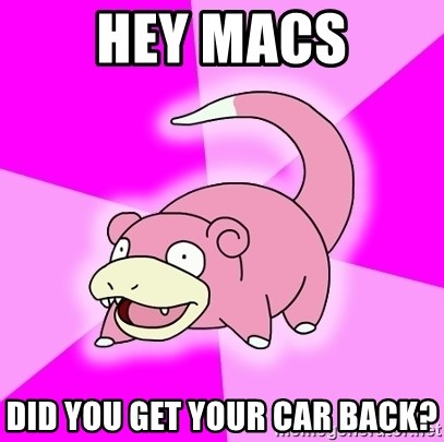 Slowpoke - Hey Macs Did you get your car back?