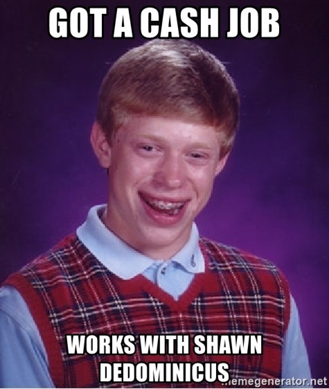Bad Luck Brian - Got a cash job Works with Shawn dedominicus