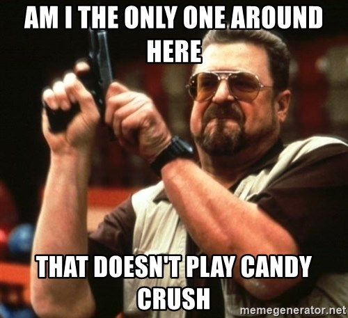 Big Lebowski - am i the only one around here that doesn't play candy crush