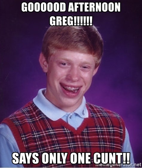 Bad Luck Brian - GOOOOOD AFTERNOON GREG!!!!!! SAYS ONLY ONE CUNT!!
