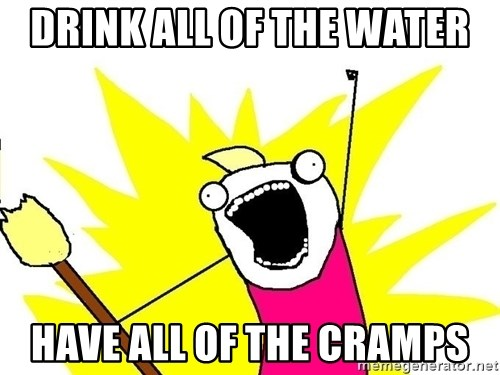 x all of the y - DRINK ALL OF THE WATER HAVE ALL OF THE CRAMPS