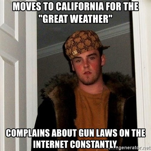 "Scumbag Steve - Moves to california for the ""great weather"" complains about gun laws on the internet constantly."