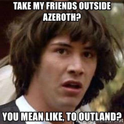 Conspiracy Keanu - Take my friends outside azeroth? You mean like, to outland?