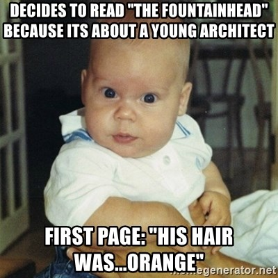 """conspiracy baby - decides to read """"the fountainhead"""" because its about a young architect First page: """"his hair was...orange"""""""