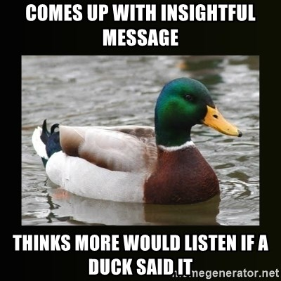 good advice duck - comes up with insightful message thinks more would listen if a duck said it