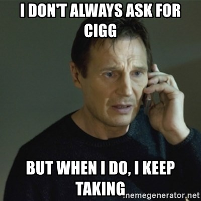 I don't know who you are... - I DON'T ALWAYS ASK FOR CIGG BUT WHEN I DO, I KEEP TAKING