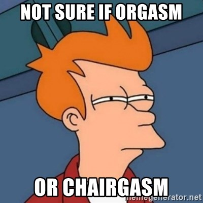 Not sure if troll - Not sure if orgasm or chairgasm