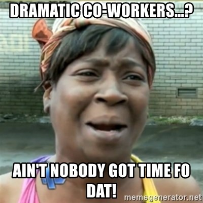 Ain't Nobody got time fo that - DRAMATIC CO-WORKERS...? AIN'T NOBODY GOT TIME FO DAT!