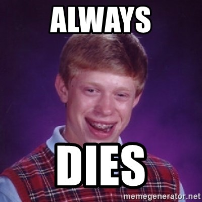 Bad Luck Brian - always dies