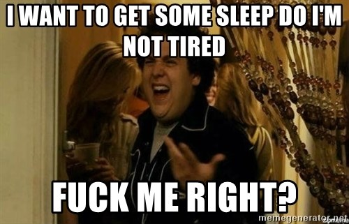 Fuck me right - I want to get some sleep do I'm not tired Fuck me right?