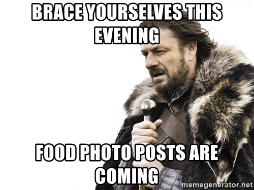 Winter is Coming - brace yourselves this evening food photo posts are coming