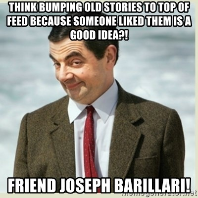MR bean - THINK BUMPING OLD STORIES TO TOP OF FEED BECAUSE SOMEONE LIKED THEM IS A GOOD IDEA?! FRIEND JOSEPH BARILLARI!
