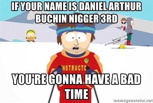 You're gonna have a bad time - iF YOUR NAME IS DANIEL ARTHUR BUCHIN NIGGER 3RD YOU'RE GONNA HAVE A BAD TIME