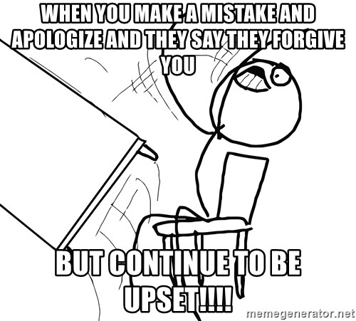 Desk Flip Rage Guy - When you make a mistake and apologize and they say they forgive you But continue to be upset!!!!