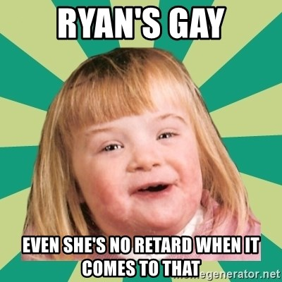 Retard girl - RYAN'S GAY EVEN SHE'S NO RETARD WHEN IT COMES TO THAT