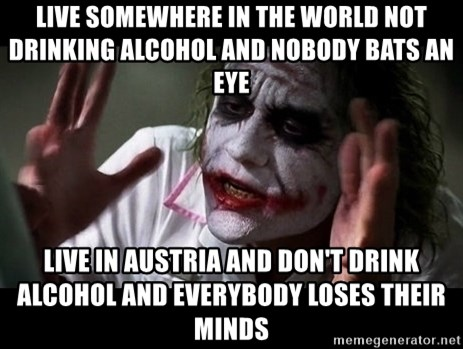 joker mind loss - live somewhere in the world not drinking alcohol and nobody bats an eye live in austria and don't drink alcohol and everybody loses their minds
