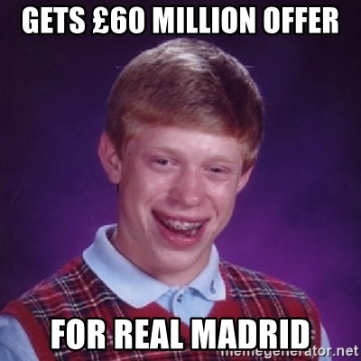 Bad Luck Brian - GETS £60 MILLION OFFER FOR REAL MADRID