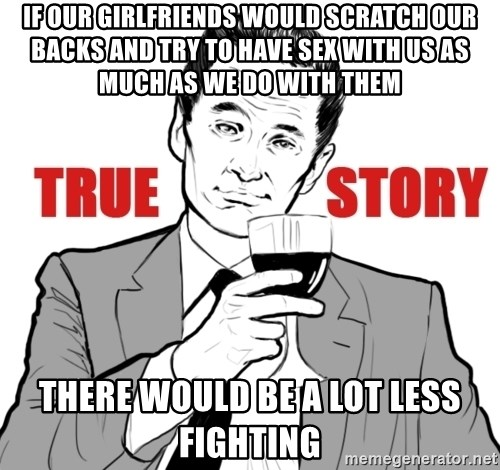 true story - if our girlfriends would scratch our backs and try to have sex with us as much as we do with them there would be a lot less fighting