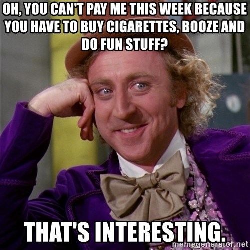 Willy Wonka - Oh, you can't pay me this week because you have to buy cigarettes, booze and do fun stuff? That's interesting.